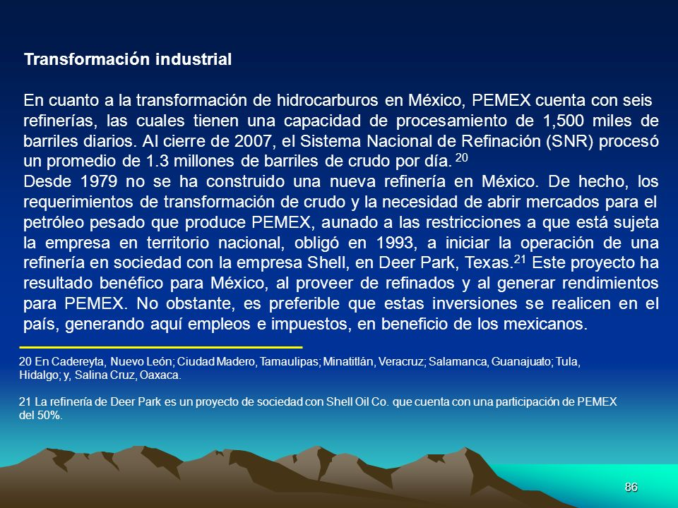 86 Transformación industrial En cuanto a la transformación de hidrocarburos en México, PEMEX cuenta con seis refinerías, las cuales tienen una capacid