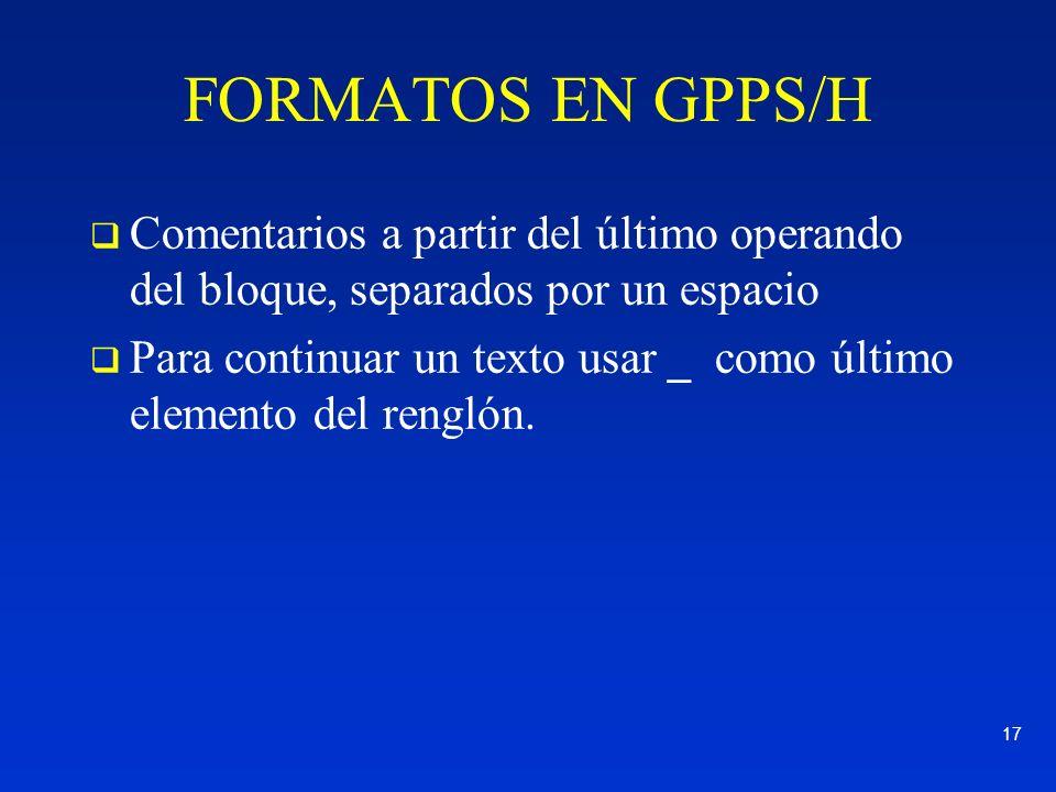 17 FORMATOS EN GPPS/H Comentarios a partir del último operando del bloque, separados por un espacio Para continuar un texto usar _ como último element
