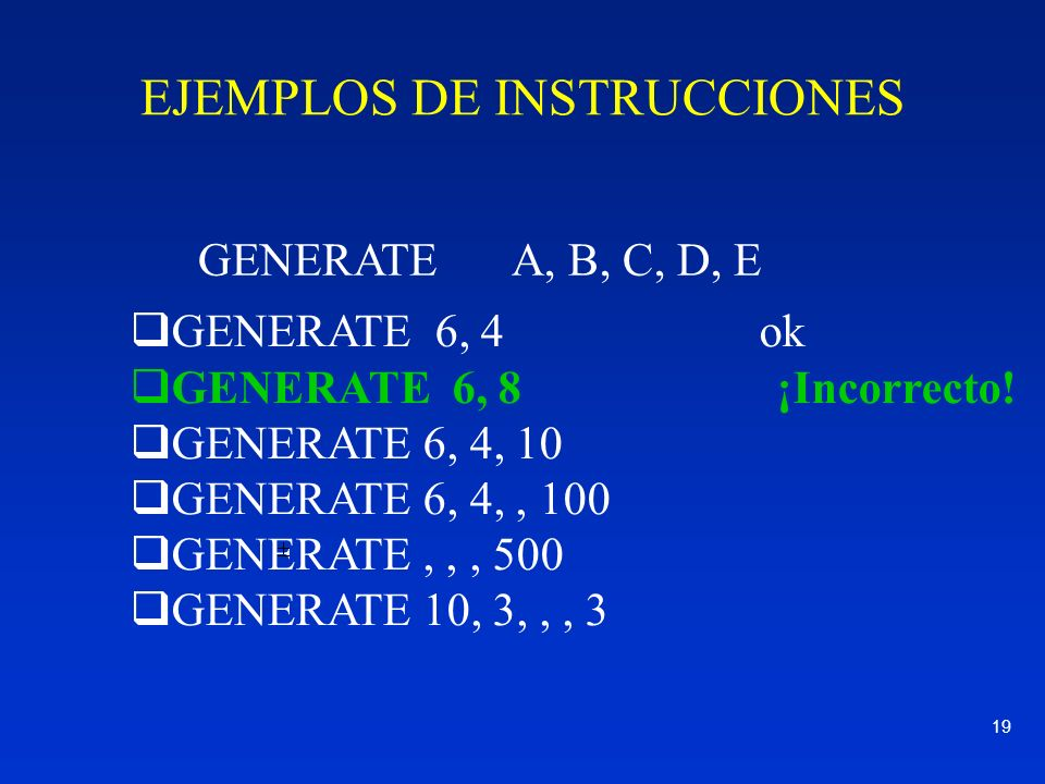 19 GENERATE 6, 4 ok GENERATE 6, 8 ¡Incorrecto! GENERATE 6, 4, 10 GENERATE 6, 4,, 100 GENERATE,,, 500 GENERATE 10, 3,,, 3 GENERATE A, B, C, D, E EJEMPL