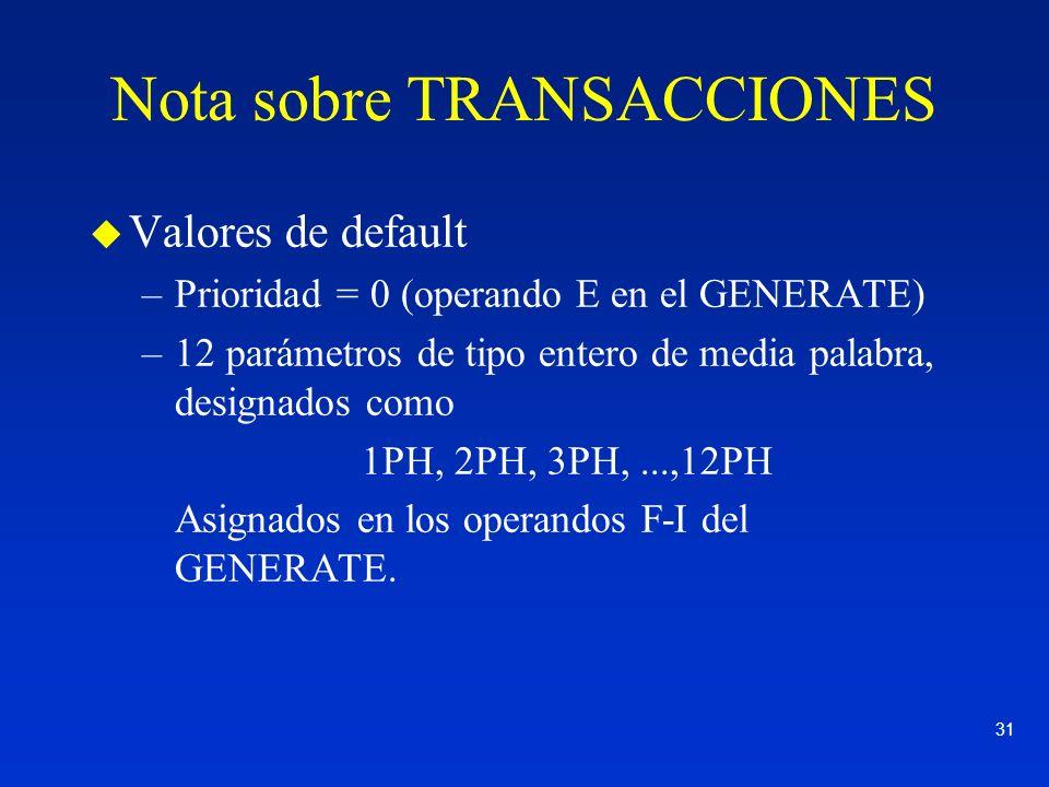 31 Nota sobre TRANSACCIONES u Valores de default –Prioridad = 0 (operando E en el GENERATE) –12 parámetros de tipo entero de media palabra, designados
