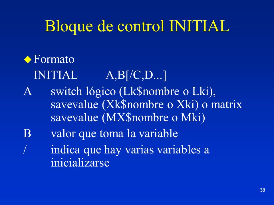 38 Bloque de control INITIAL u Formato INITIALA,B[/C,D...] Aswitch lógico (Lk$nombre o Lki), savevalue (Xk$nombre o Xki) o matrix savevalue (MX$nombre