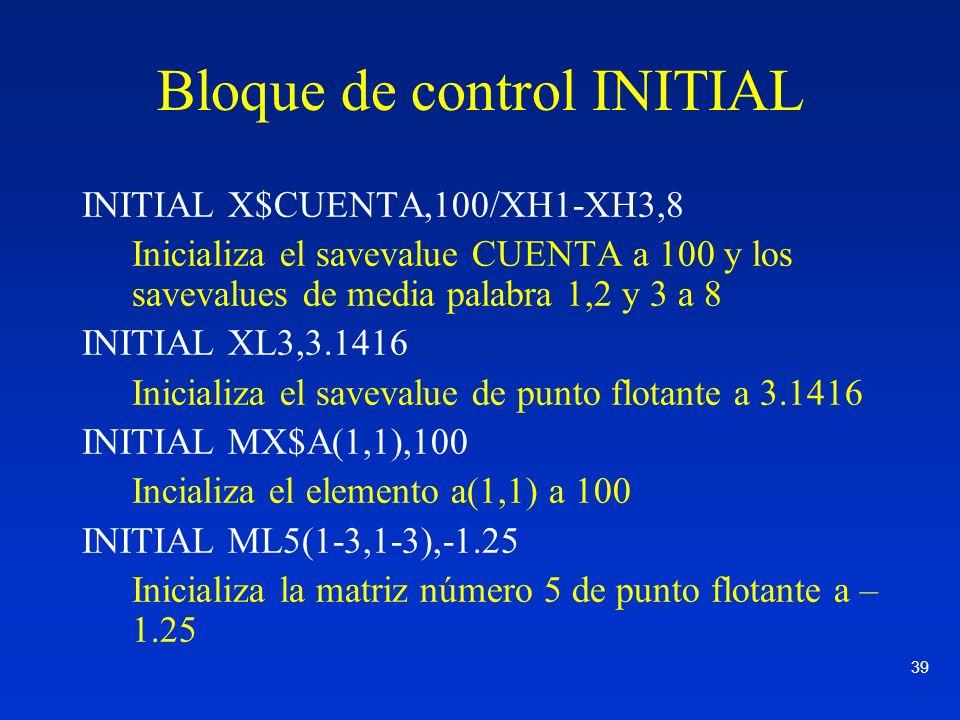 39 Bloque de control INITIAL INITIAL X$CUENTA,100/XH1-XH3,8 Inicializa el savevalue CUENTA a 100 y los savevalues de media palabra 1,2 y 3 a 8 INITIAL