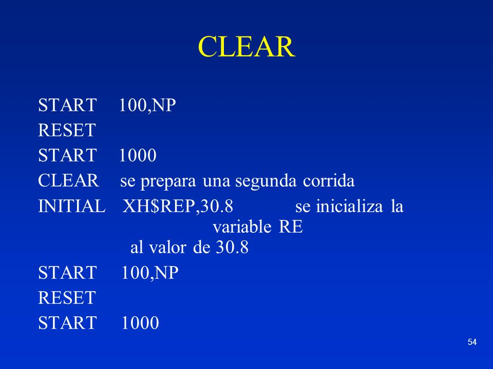 54 CLEAR START 100,NP RESET START 1000 CLEAR se prepara una segunda corrida INITIAL XH$REP,30.8 se inicializa la variable RE al valor de 30.8 START100