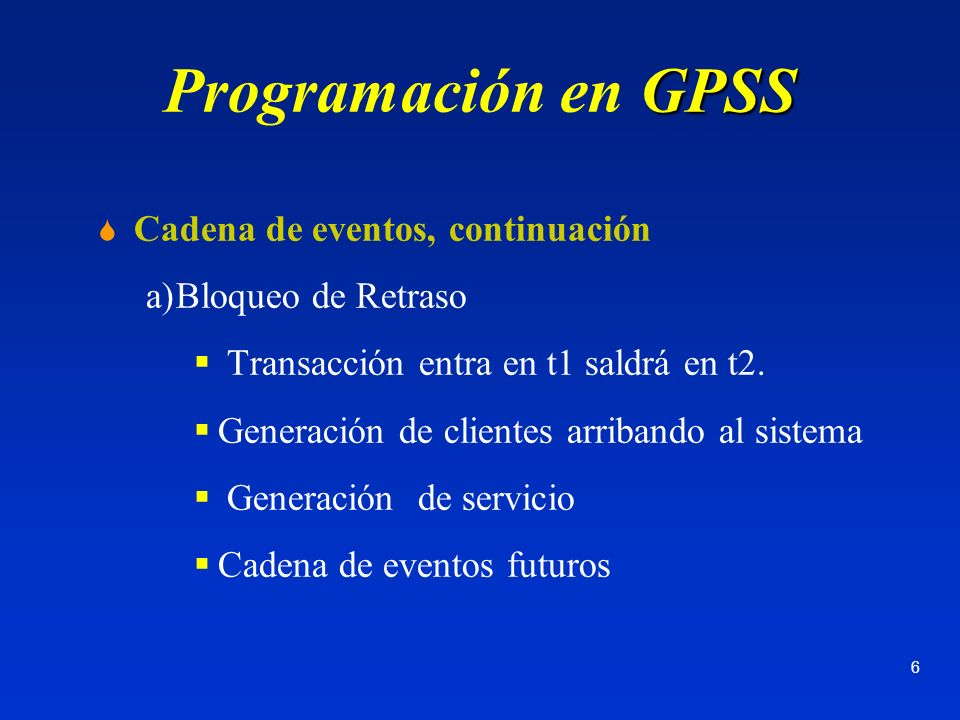 6 GPSS Programación en GPSS Cadena de eventos, continuación a)Bloqueo de Retraso Transacción entra en t1 saldrá en t2. Generación de clientes arriband