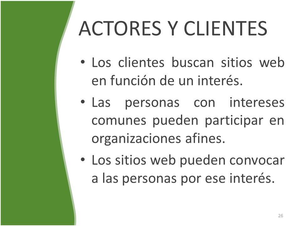 ACTORES Y CLIENTES Los clientes buscan sitios web en función de un interés. Las personas con intereses comunes pueden participar en organizaciones afi
