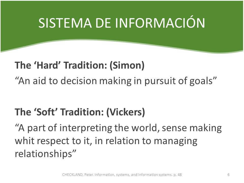 SISTEMA DE INFORMACIÓN The Hard Tradition: (Simon) An aid to decision making in pursuit of goals The Soft Tradition: (Vickers) A part of interpreting