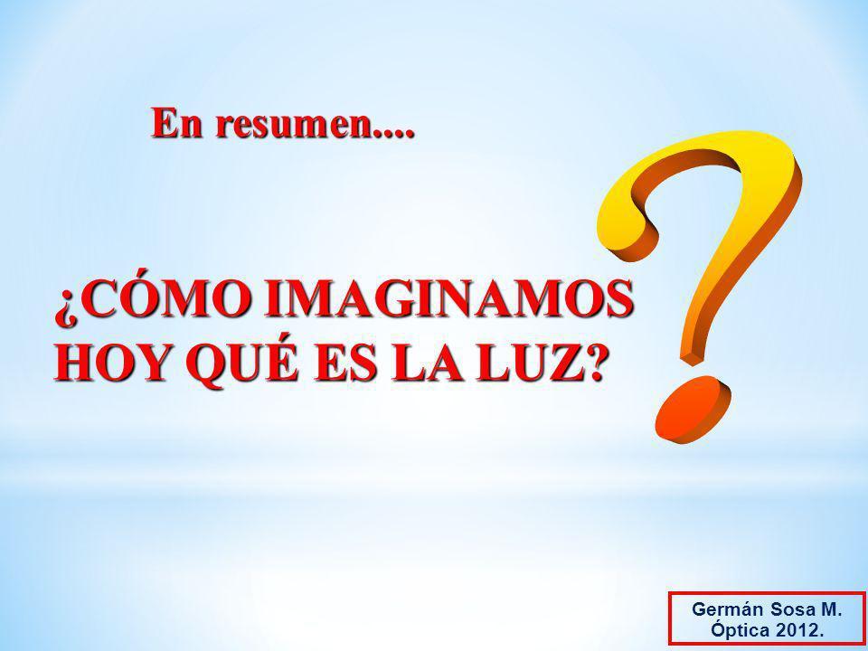 En resumen.... En resumen.... ¿CÓMO IMAGINAMOS HOY QUÉ ES LA LUZ? Germán Sosa M. Óptica 2012.