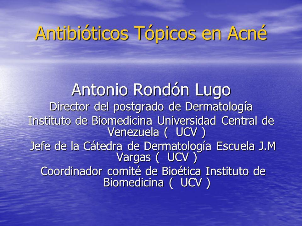 Antibióticos Tópicos en Acné Antonio Rondón Lugo Director del postgrado de Dermatología Instituto de Biomedicina Universidad Central de Venezuela ( UC