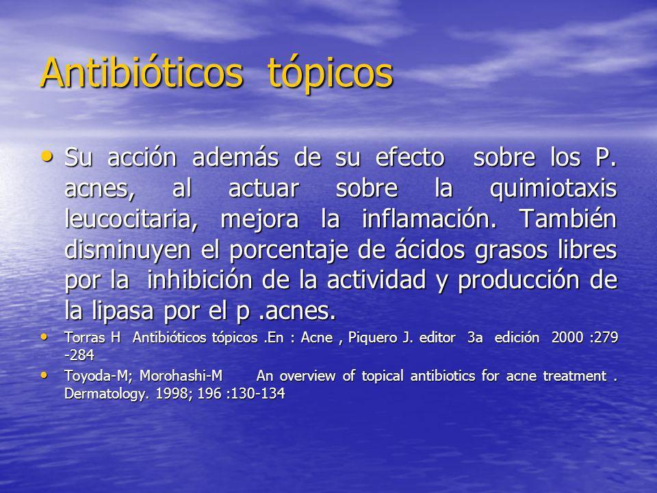 Antibióticos tópicos Su acción además de su efecto sobre los P. acnes, al actuar sobre la quimiotaxis leucocitaria, mejora la inflamación. También dis