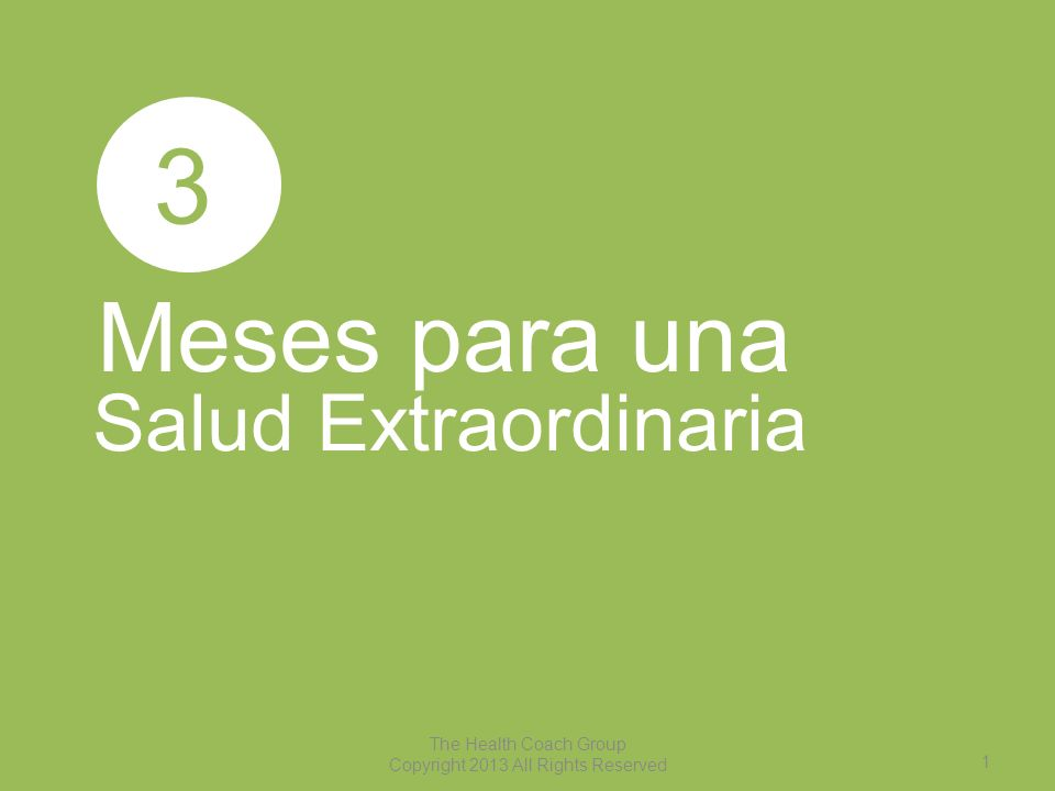 1 The Health Coach Group Copyright 2013 All Rights Reserved Meses para una Salud Extraordinaria 3