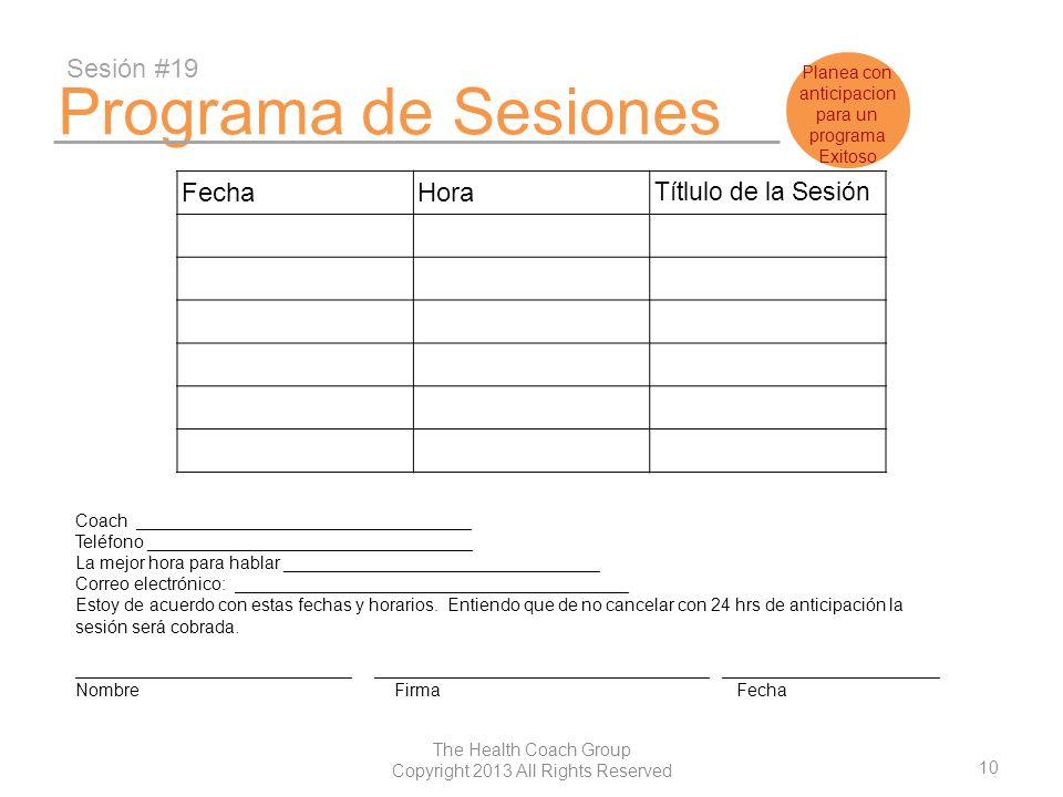10 The Health Coach Group Copyright 2013 All Rights Reserved Programa de Sesiones Sesión #19 FechaHora Títlulo de la Sesión Coach ____________________