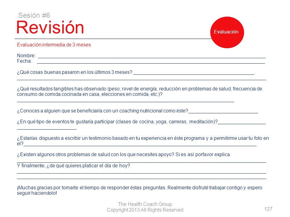 127 The Health Coach Group Copyright 2013 All Rights Reserved Revisión Sesión #6 Evaluación Evaluación intermedia de 3 meses Nombre: _________________