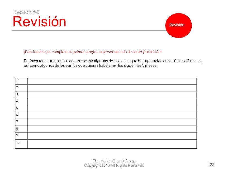 128 The Health Coach Group Copyright 2013 All Rights Reserved Revisión Sesión #6 Revisión ¡Felicidades por completar tu primer programa personalizado