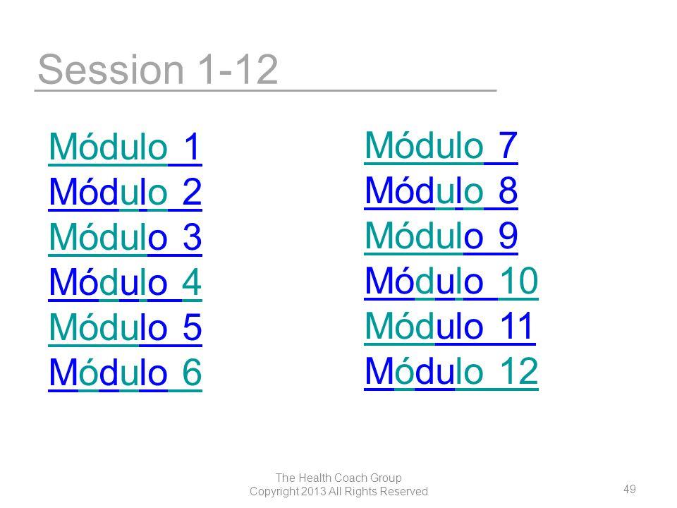 49 The Health Coach Group Copyright 2013 All Rights Reserved Session 1-12 MóduloMódulo 1 Módulo 2uo MódulMódulo 3 Módulo 4dl4 MóduMódulo 5 Módulo 6óu