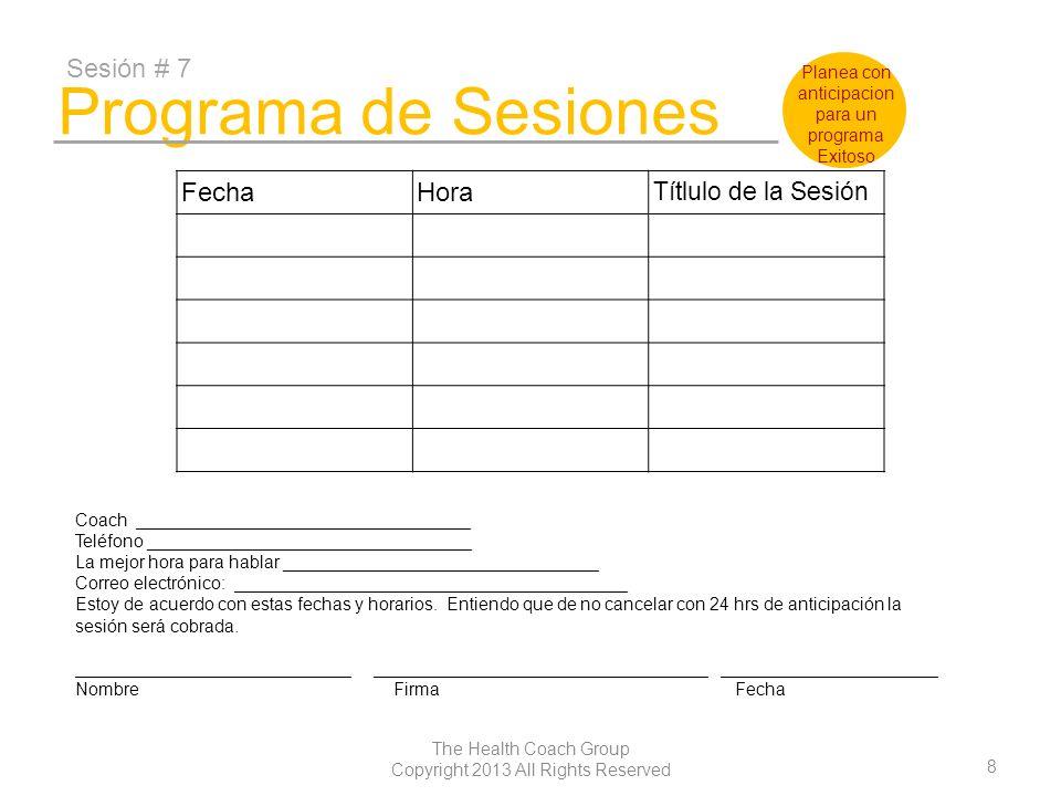9 The Health Coach Group Copyright 2013 All Rights Reserved Programa de Sesiones Sesión #13 FechaHora Títlulo de la Sesión Coach __________________________________ Teléfono _________________________________ La mejor hora para hablar ________________________________ Correo electrónico: ________________________________________ Estoy de acuerdo con estas fechas y horarios.