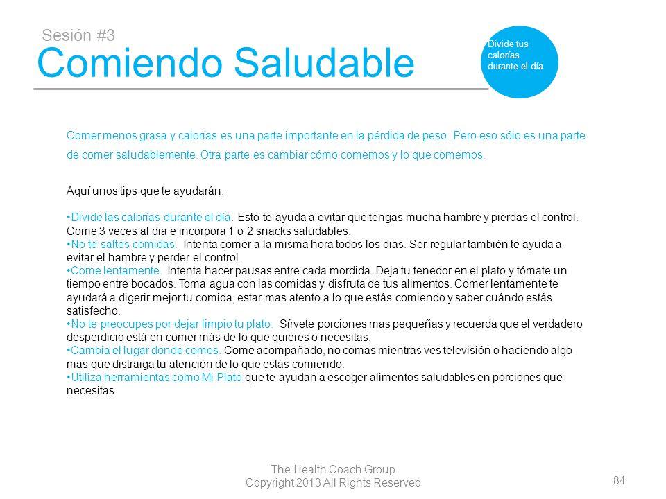 84 The Health Coach Group Copyright 2013 All Rights Reserved Comiendo Saludable Sesión #3 Divide tus calorías durante el día Comer menos grasa y calor
