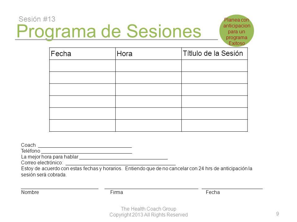 10 The Health Coach Group Copyright 2013 All Rights Reserved Programa de Sesiones Sesión #19 FechaHora Títlulo de la Sesión Coach __________________________________ Teléfono _________________________________ La mejor hora para hablar ________________________________ Correo electrónico: ________________________________________ Estoy de acuerdo con estas fechas y horarios.