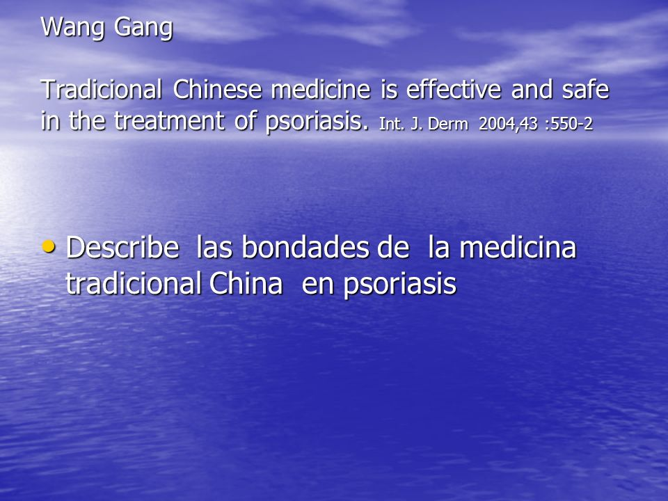 Wang Gang Tradicional Chinese medicine is effective and safe in the treatment of psoriasis. Int. J. Derm 2004,43 :550-2 Describe las bondades de la me