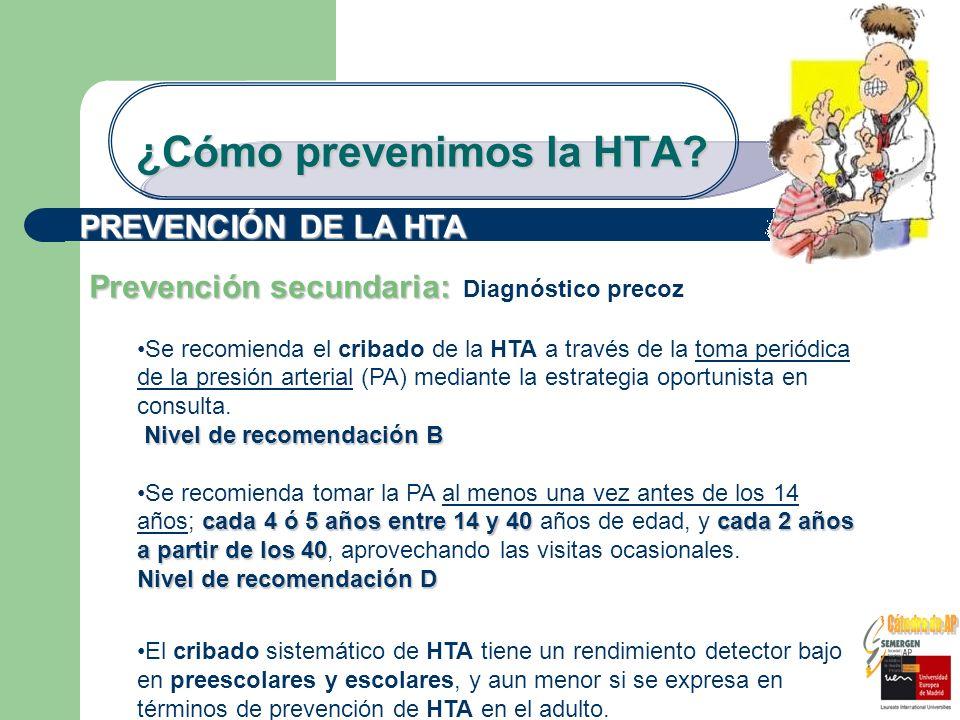 ¿Cómo prevenimos la HTA? PREVENCIÓN DE LA HTA Prevención secundaria: Prevención secundaria: Diagnóstico precoz Se recomienda el cribado de la HTA a tr