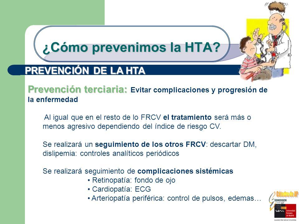 ¿Cómo prevenimos la HTA? PREVENCIÓN DE LA HTA Prevención terciaria: Prevención terciaria: Evitar complicaciones y progresión de la enfermedad Al igual