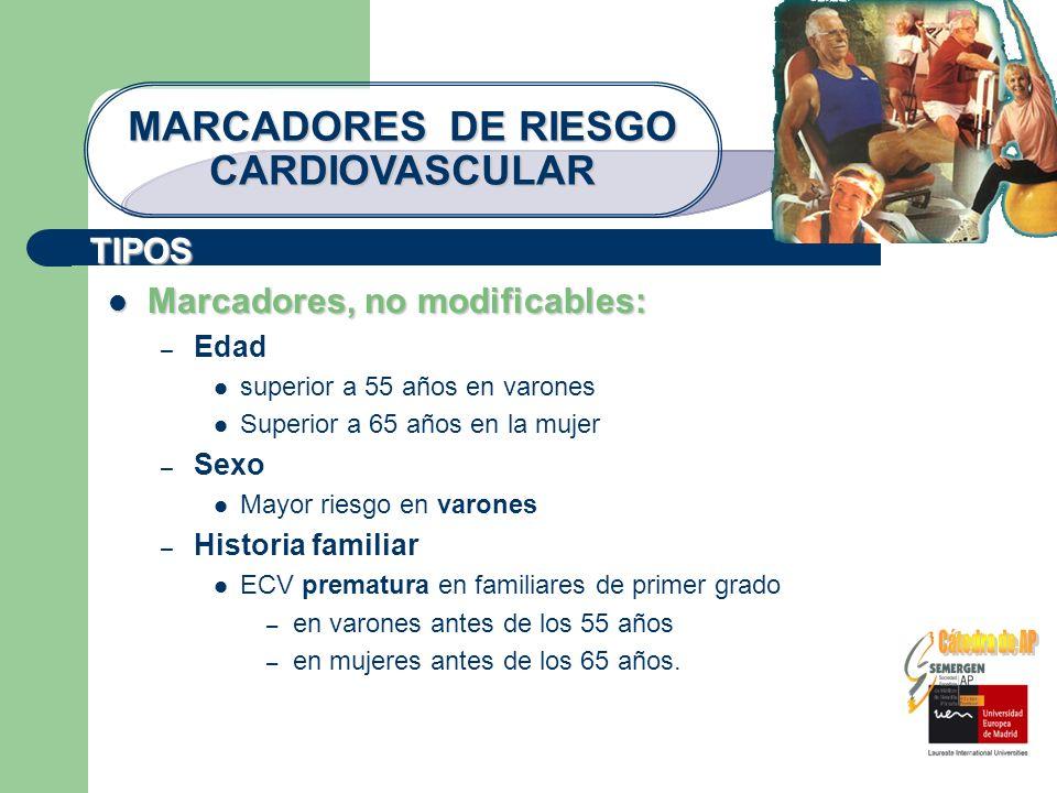TIPOS MARCADORES DE RIESGO CARDIOVASCULAR Marcadores, no modificables: Marcadores, no modificables: – Edad superior a 55 años en varones Superior a 65