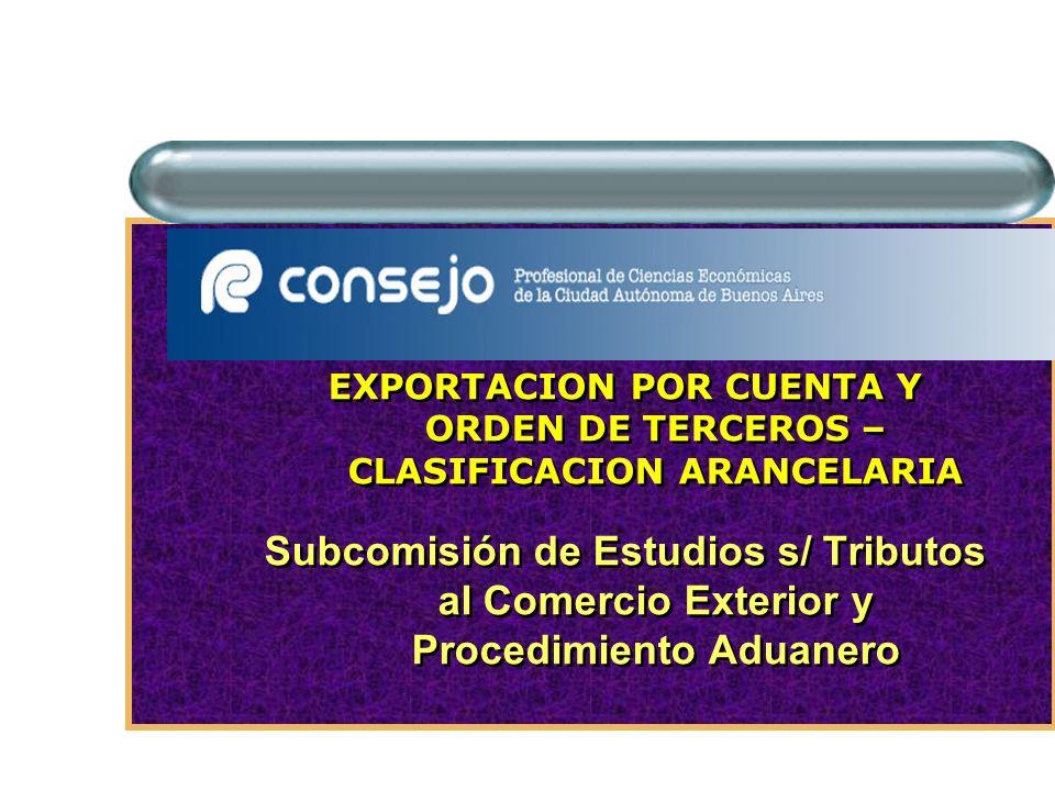 EXPORTACION POR CUENTA Y ORDEN DE TERCEROS – CLASIFICACION ARANCELARIA Subcomisión de Estudios s/ Tributos al Comercio Exterior y Procedimiento Aduane