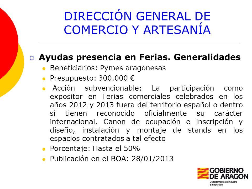 DIRECCIÓN GENERAL DE COMERCIO Y ARTESANÍA Ayudas presencia en Ferias. Generalidades Beneficiarios: Pymes aragonesas Presupuesto: 300.000 Acción subven