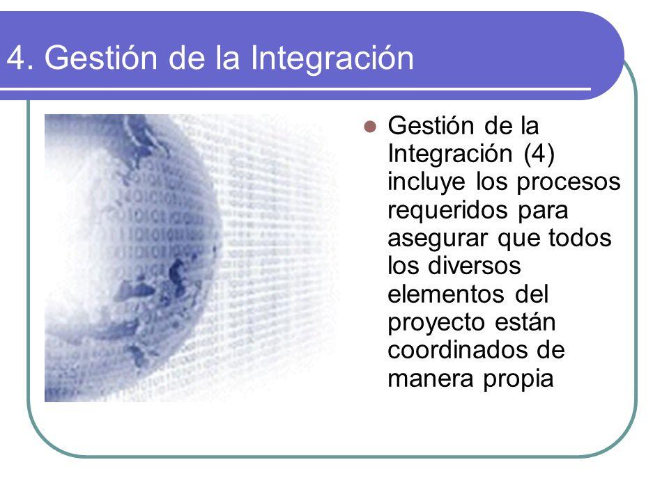 4. Gestión de la Integración Gestión de la Integración (4) incluye los procesos requeridos para asegurar que todos los diversos elementos del proyecto