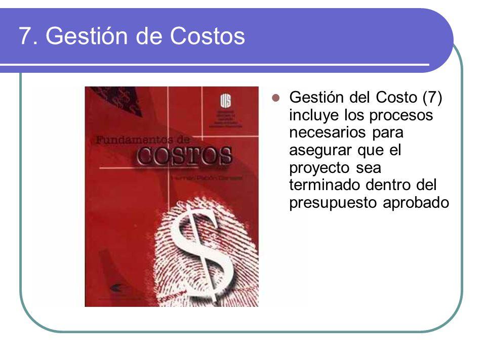 7. Gestión de Costos Gestión del Costo (7) incluye los procesos necesarios para asegurar que el proyecto sea terminado dentro del presupuesto aprobado