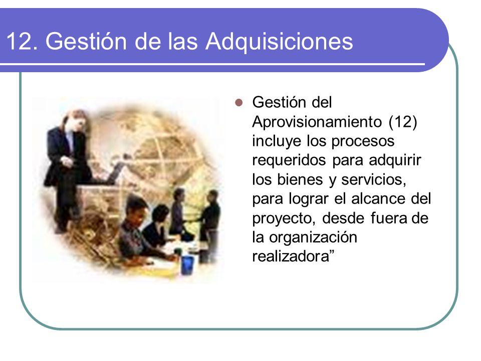 12. Gestión de las Adquisiciones Gestión del Aprovisionamiento (12) incluye los procesos requeridos para adquirir los bienes y servicios, para lograr
