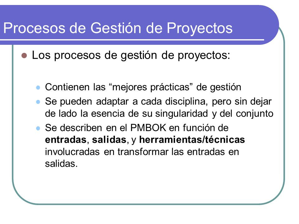 Procesos de Gestión de Proyectos Los procesos de gestión de proyectos: Contienen las mejores prácticas de gestión Se pueden adaptar a cada disciplina,