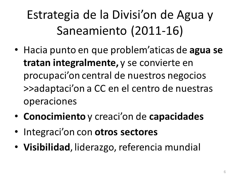 Estrategia de la Division de Agua y Saneamiento (2011-16) Hacia punto en que problematicas de agua se tratan integralmente, y se convierte en procupac