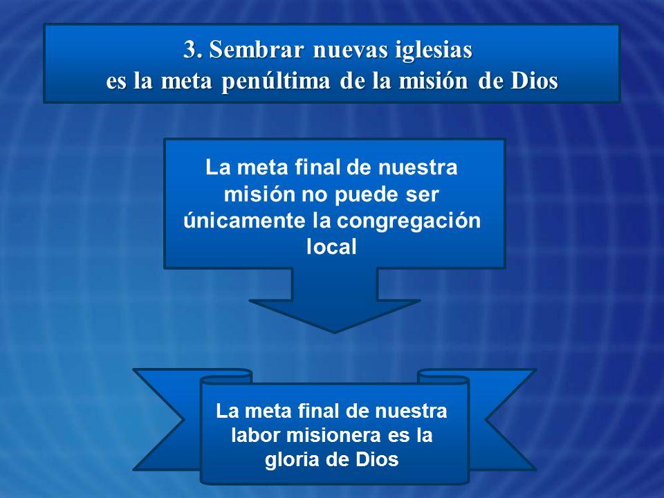 3. Sembrar nuevas iglesias es la meta penúltima de la misión de Dios La meta final de nuestra misión no puede ser únicamente la congregación local La
