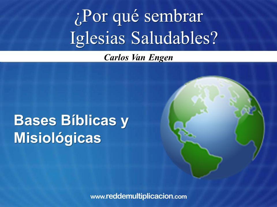 ¿Por qué sembrar Iglesias Saludables? Bases Bíblicas y Misiológicas Carlos Van Engen