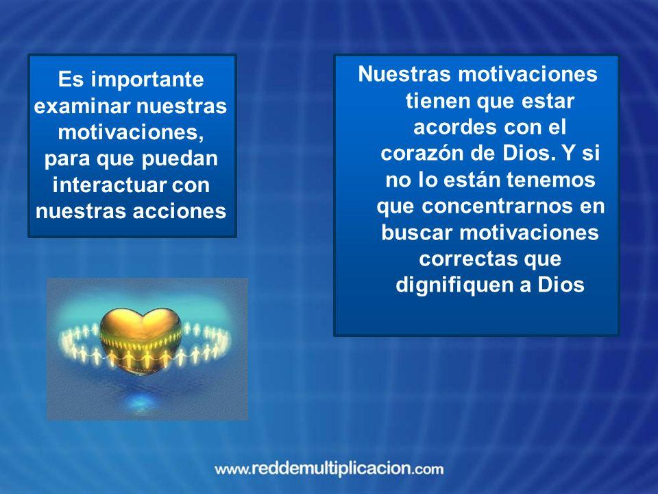 Nuestras motivaciones tienen que estar acordes con el corazón de Dios. Y si no lo están tenemos que concentrarnos en buscar motivaciones correctas que