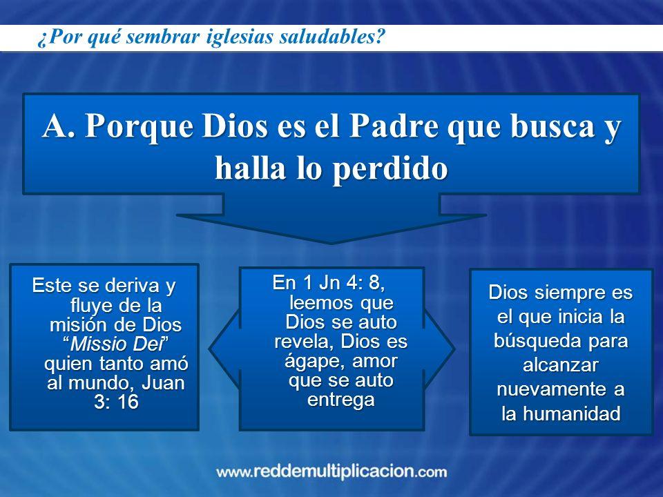 A. Porque Dios es el Padre que busca y halla lo perdido Este se deriva y fluye de la misión de DiosMissio Dei quien tanto amó al mundo, Juan 3: 16 En