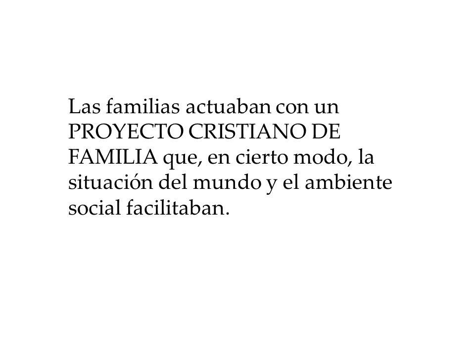 Las familias actuaban con un PROYECTO CRISTIANO DE FAMILIA que, en cierto modo, la situación del mundo y el ambiente social facilitaban.