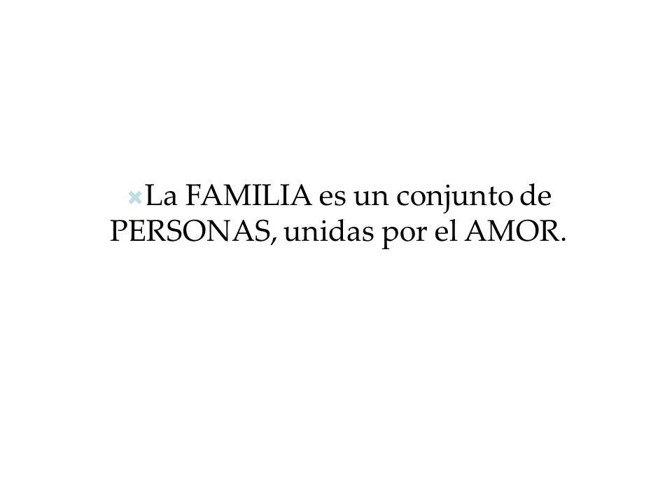 La FAMILIA es un conjunto de PERSONAS, unidas por el AMOR.