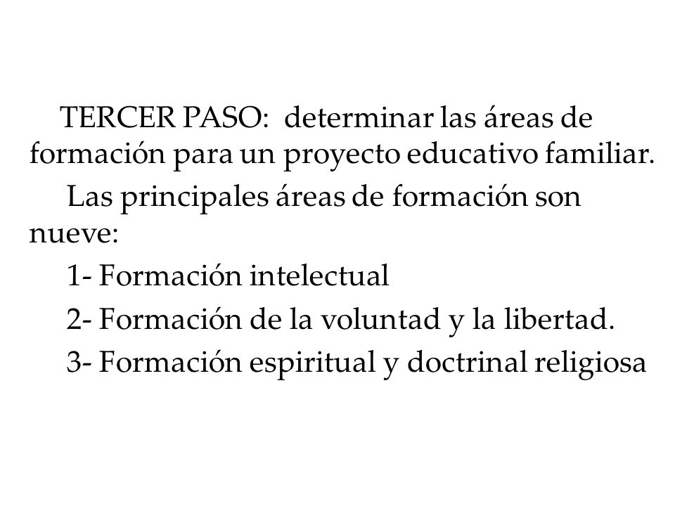 TERCER PASO: determinar las áreas de formación para un proyecto educativo familiar. Las principales áreas de formación son nueve: 1- Formación intelec