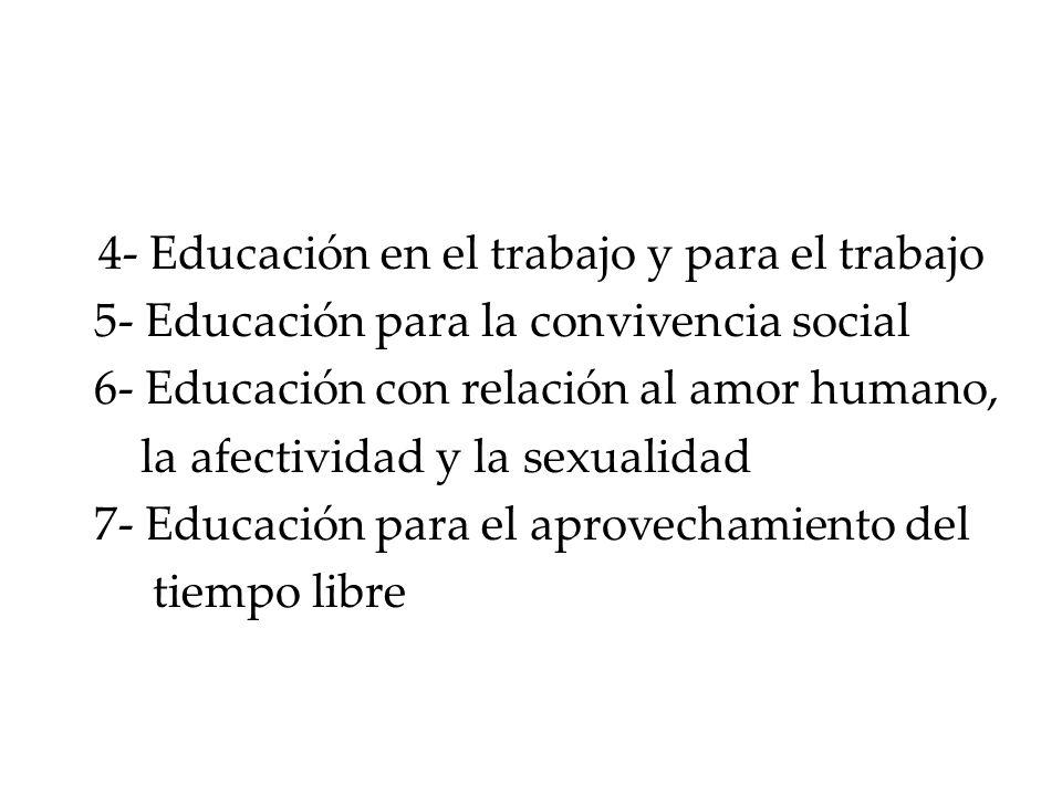 4- Educación en el trabajo y para el trabajo 5- Educación para la convivencia social 6- Educación con relación al amor humano, la afectividad y la sex