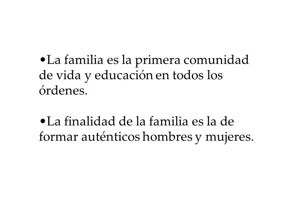 La familia es la primera comunidad de vida y educación en todos los órdenes. La finalidad de la familia es la de formar auténticos hombres y mujeres.