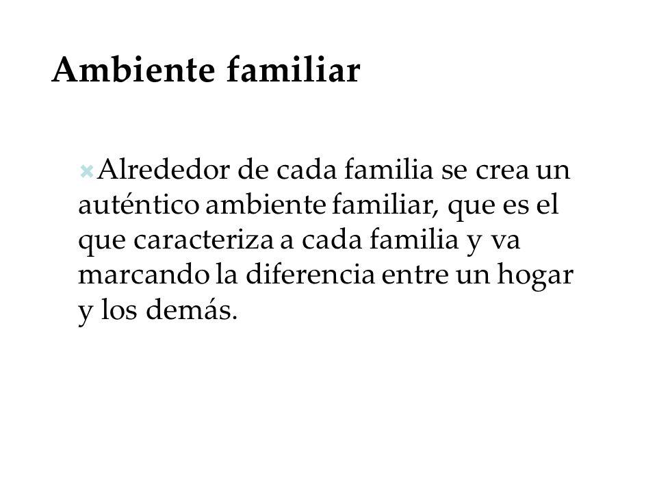 Ambiente familiar Alrededor de cada familia se crea un auténtico ambiente familiar, que es el que caracteriza a cada familia y va marcando la diferenc