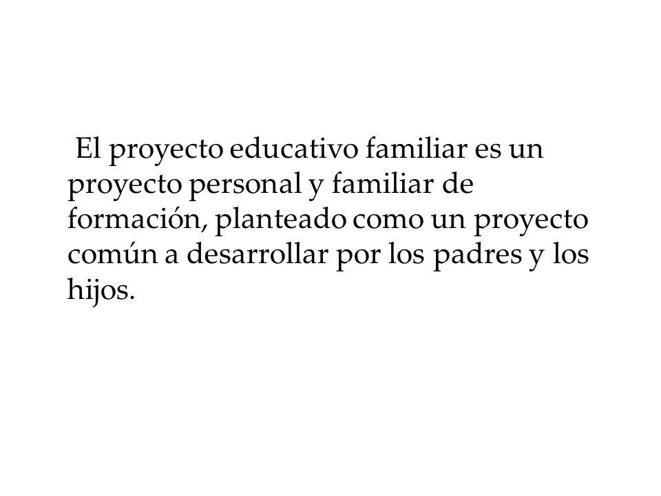 El proyecto educativo familiar es un proyecto personal y familiar de formación, planteado como un proyecto común a desarrollar por los padres y los hi