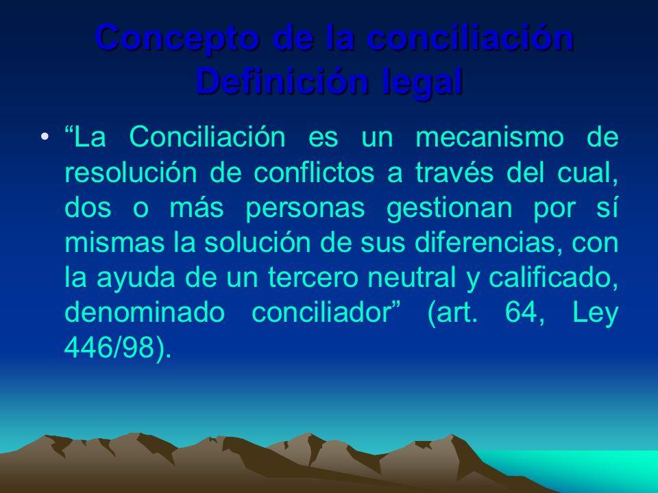 Concepto de la conciliación Definición legal Concepto de la conciliación Definición legal La Conciliación es un mecanismo de resolución de conflictos