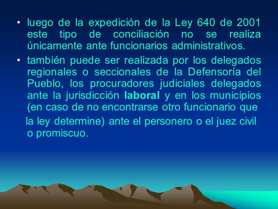 luego de la expedición de la Ley 640 de 2001 este tipo de conciliación no se realiza únicamente ante funcionarios administrativos. también puede ser r