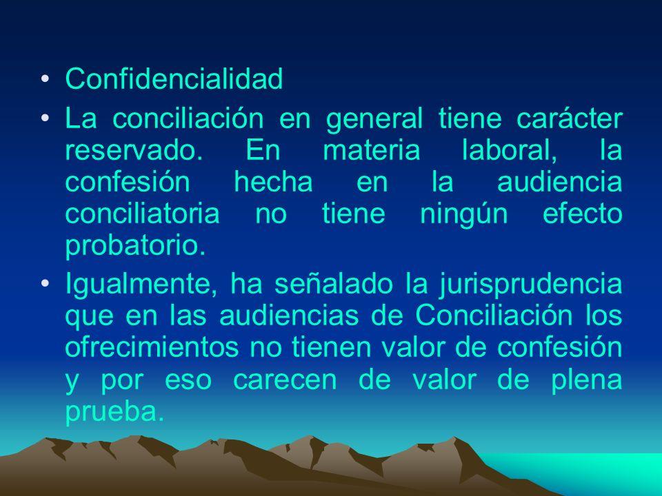 Confidencialidad La conciliación en general tiene carácter reservado. En materia laboral, la confesión hecha en la audiencia conciliatoria no tiene ni