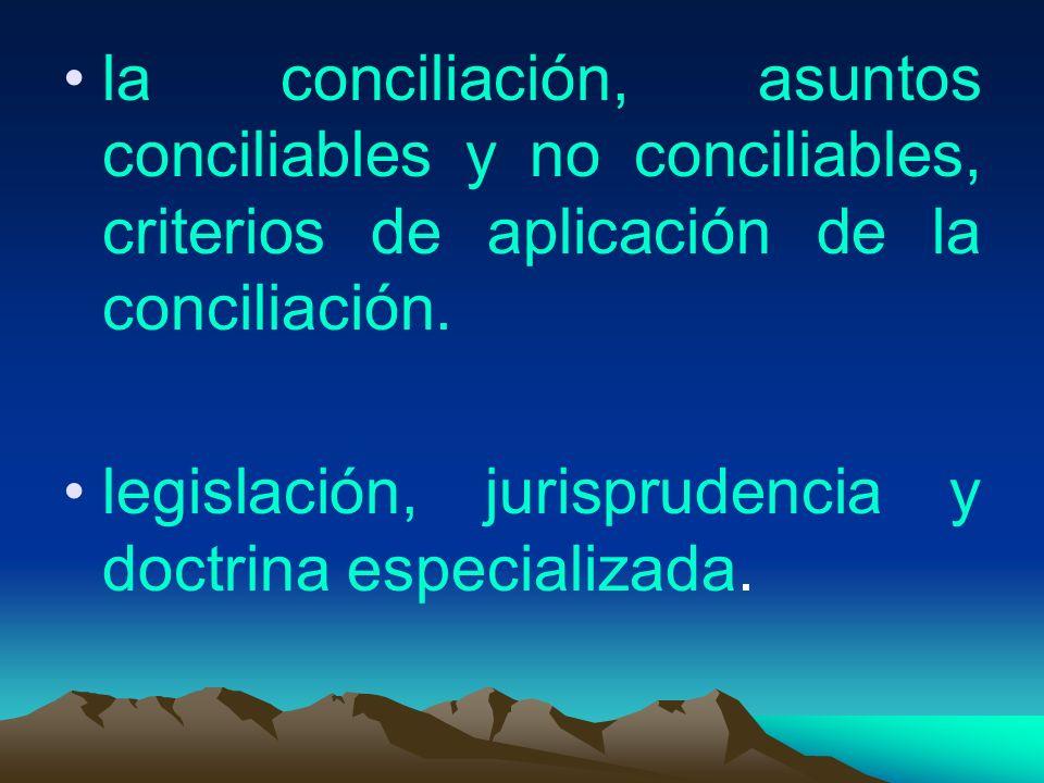 la conciliación, asuntos conciliables y no conciliables, criterios de aplicación de la conciliación. legislación, jurisprudencia y doctrina especializ