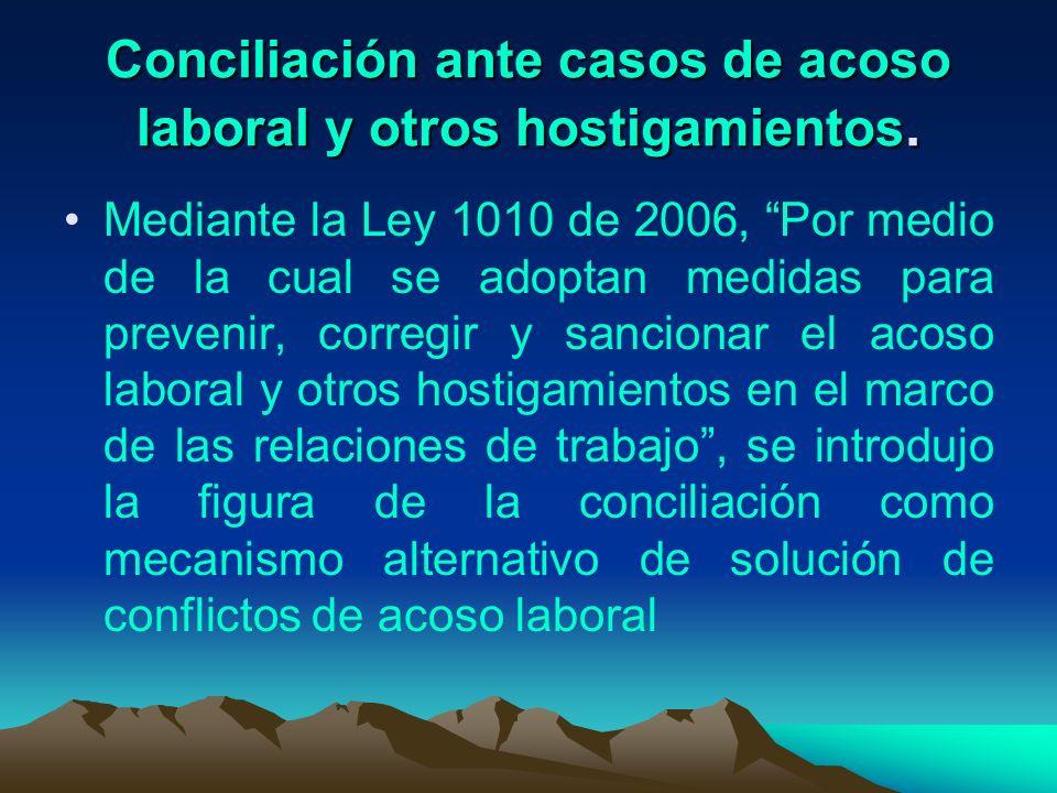 Conciliación ante casos de acoso laboral y otros hostigamientos. Mediante la Ley 1010 de 2006, Por medio de la cual se adoptan medidas para prevenir,