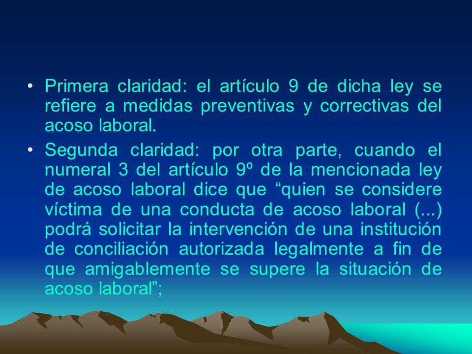 Primera claridad: el artículo 9 de dicha ley se refiere a medidas preventivas y correctivas del acoso laboral. Segunda claridad: por otra parte, cuand