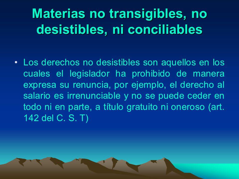 Materias no transigibles, no desistibles, ni conciliables Los derechos no desistibles son aquellos en los cuales el legislador ha prohibido de manera